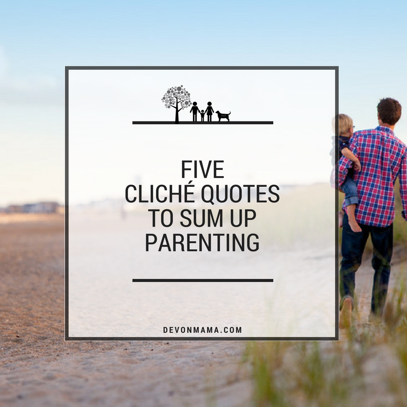 FIVE CLICHÉ QUOTES TO SUM UP PARENTING